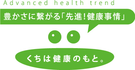 豊かさに繋がる「先進!健康事情」くちは健康のもと。